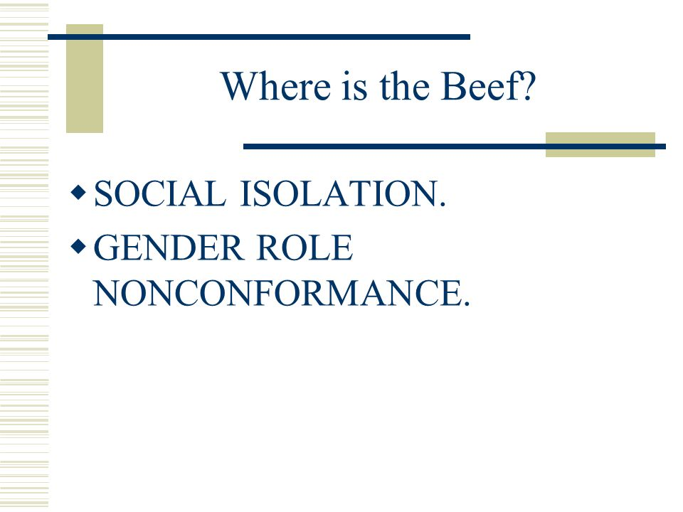 Where is the Beef? SOCIAL ISOLATION. GENDER ROLE NONCONFORMANCE.