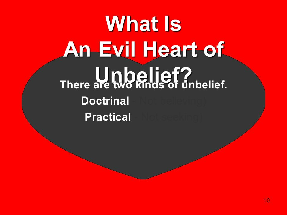 10 What Is An Evil Heart of Unbelief? There are two kinds of unbelief. Doctrinal - Not believing) Practical - Not seeking)