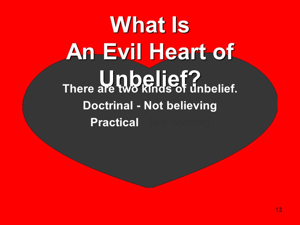 13 What Is An Evil Heart of Unbelief? There are two kinds of unbelief. Doctrinal - Not believing Practical - Not seeking