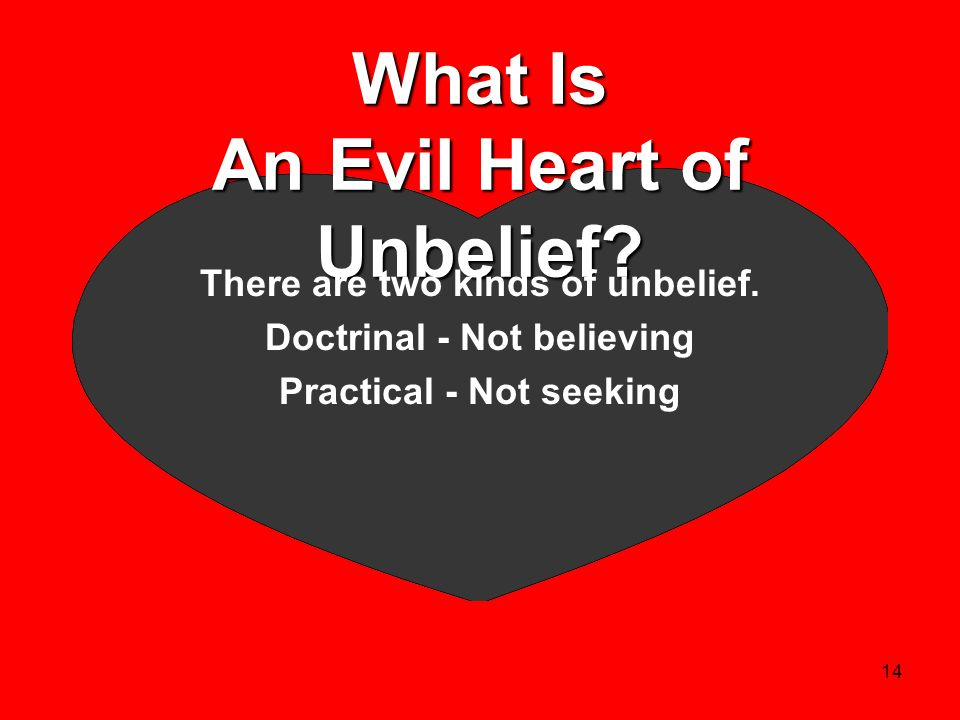 14 What Is An Evil Heart of Unbelief? There are two kinds of unbelief. Doctrinal - Not believing Practical - Not seeking