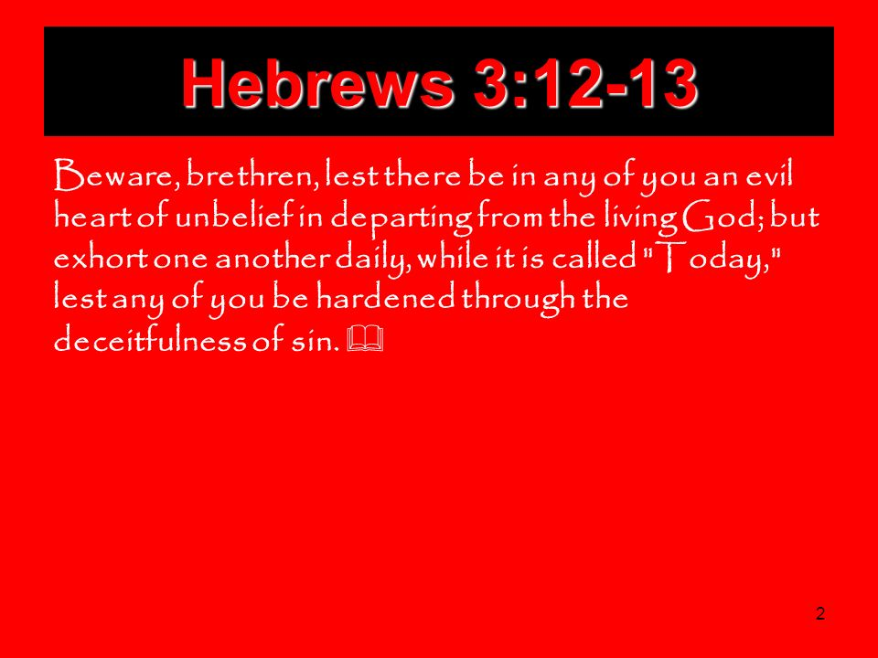 2 Hebrews 3:12-13 Beware, brethren, lest there be in any of you an evil heart of unbelief in departing from the living God; but exhort one another dai