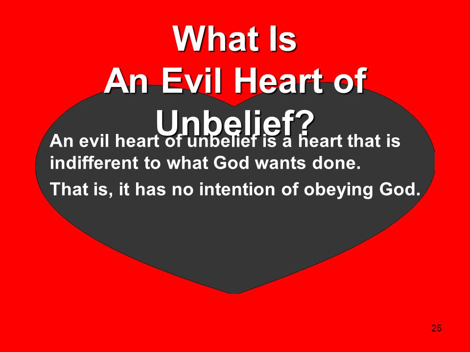 25 What Is An Evil Heart of Unbelief? An evil heart of unbelief is a heart that is indifferent to what God wants done. That is, it has no intention of