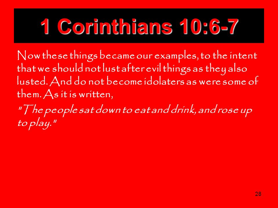 28 1 Corinthians 10:6-7 Now these things became our examples, to the intent that we should not lust after evil things as they also lusted. And do not