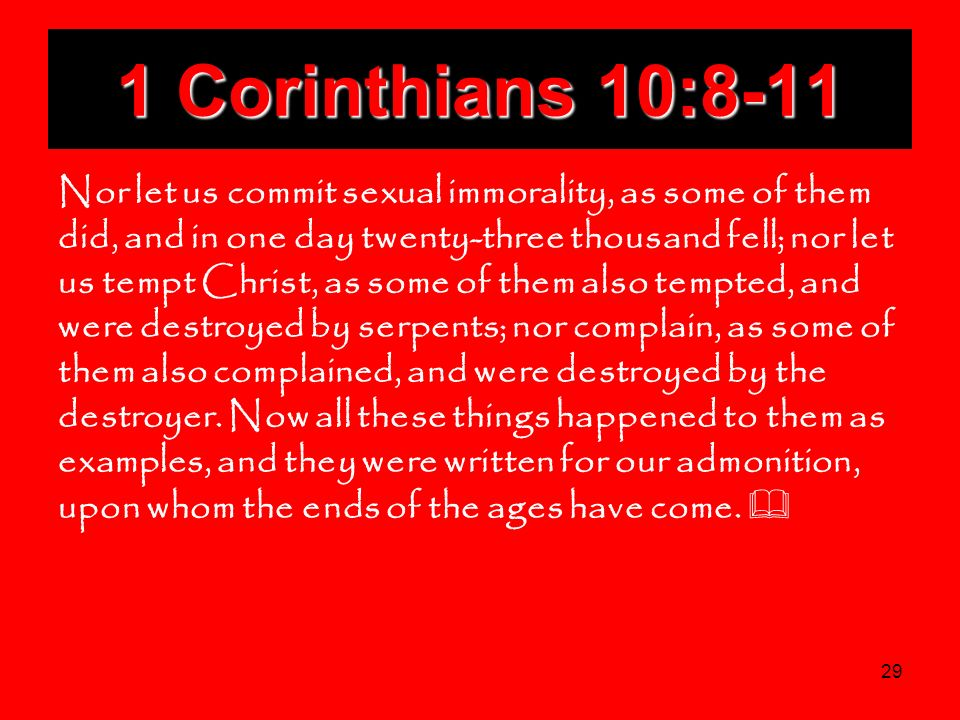 29 1 Corinthians 10:8-11 Nor let us commit sexual immorality, as some of them did, and in one day twenty-three thousand fell; nor let us tempt Christ,