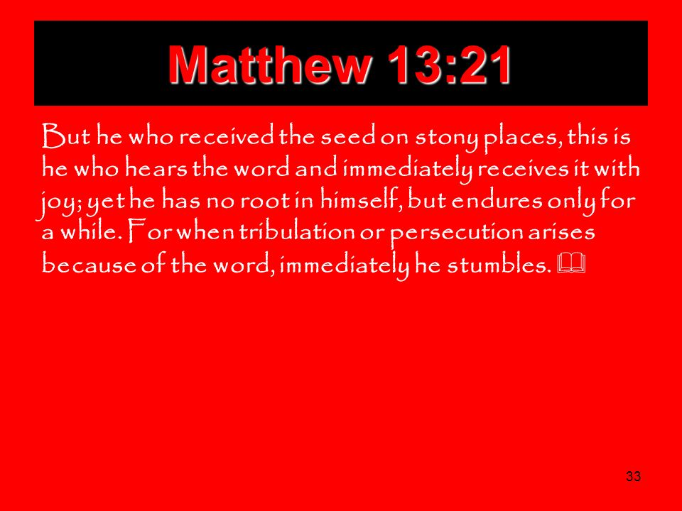 33 Matthew 13:21 But he who received the seed on stony places, this is he who hears the word and immediately receives it with joy; yet he has no root