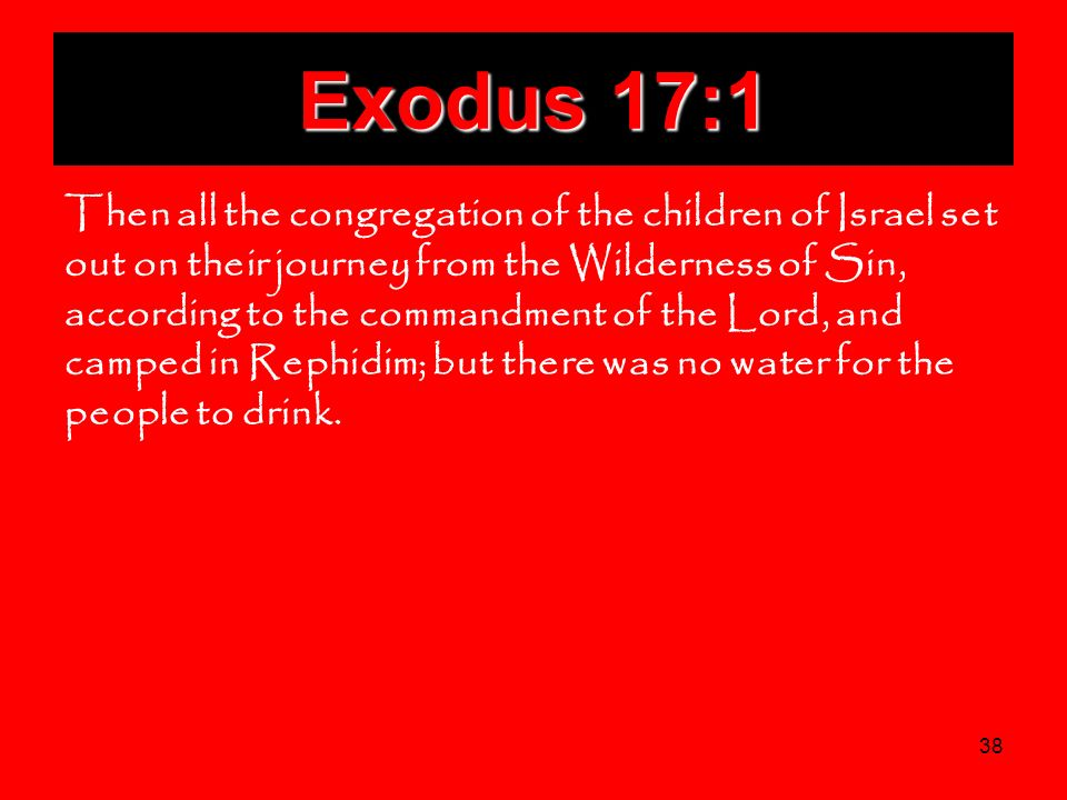 38 Exodus 17:1 Then all the congregation of the children of Israel set out on their journey from the Wilderness of Sin, according to the commandment o