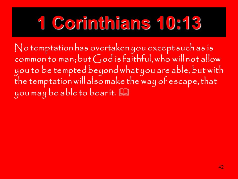 42 1 Corinthians 10:13 No temptation has overtaken you except such as is common to man; but God is faithful, who will not allow you to be tempted beyo