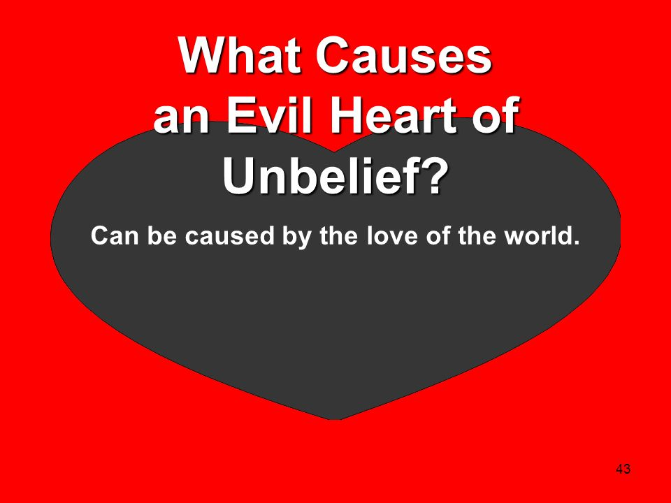 43 What Causes an Evil Heart of Unbelief? Can be caused by the love of the world.