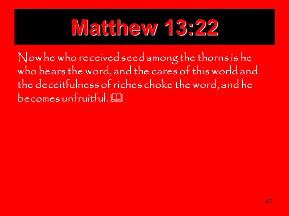 45 Matthew 13:22 Now he who received seed among the thorns is he who hears the word, and the cares of this world and the deceitfulness of riches choke