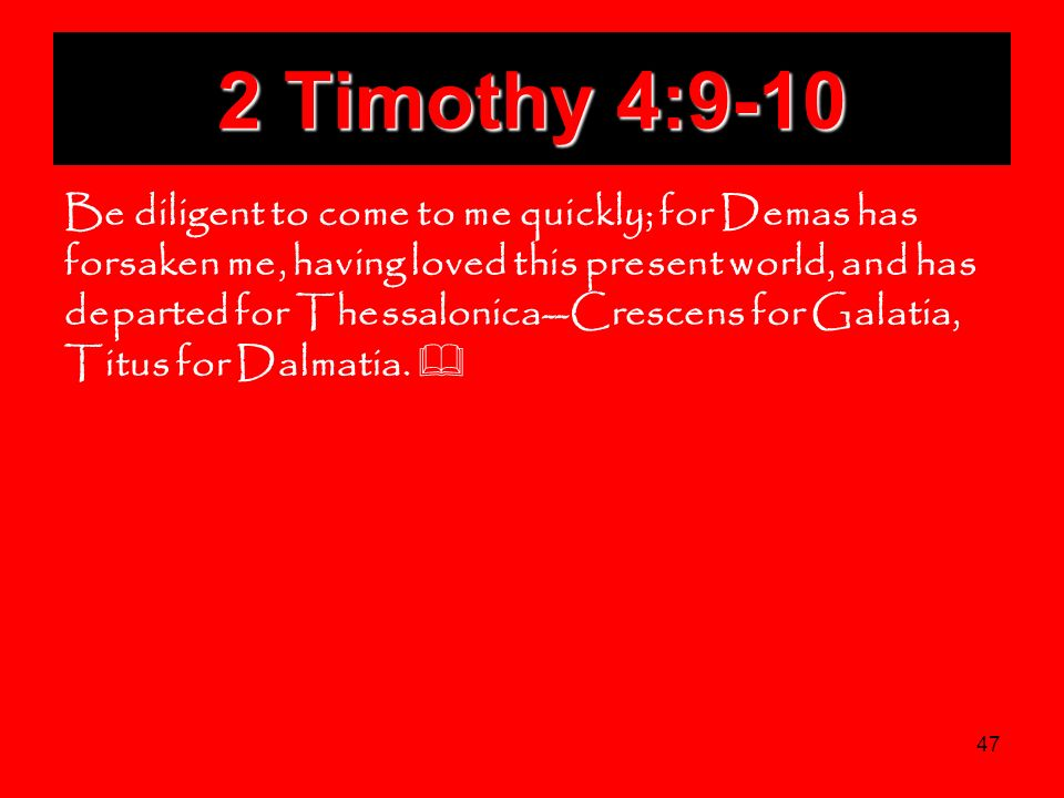 47 2 Timothy 4:9-10 Be diligent to come to me quickly; for Demas has forsaken me, having loved this present world, and has departed for Thessalonica--