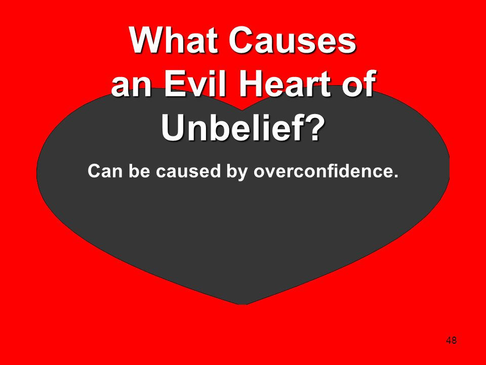48 What Causes an Evil Heart of Unbelief? Can be caused by overconfidence.