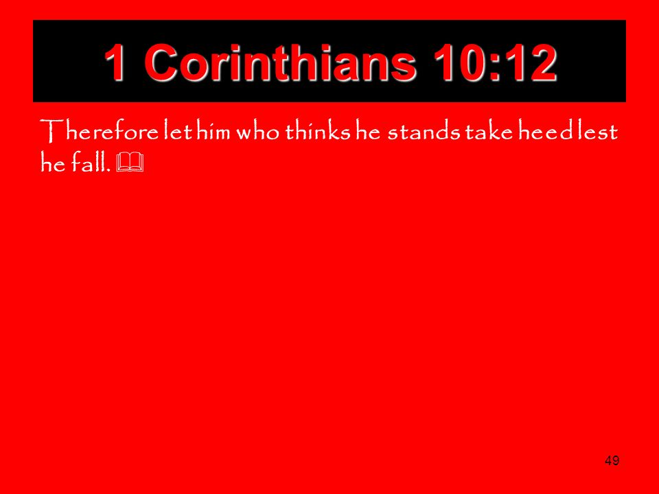 49 1 Corinthians 10:12 Therefore let him who thinks he stands take heed lest he fall.