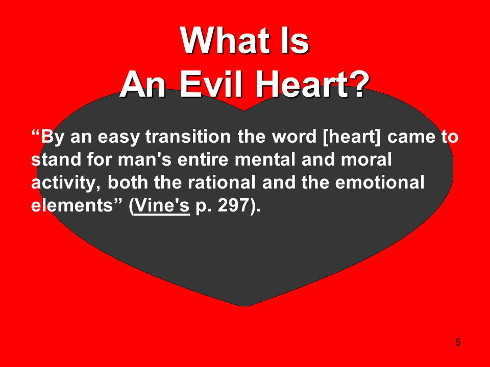 5 What Is An Evil Heart? By an easy transition the word [heart] came to stand for man's entire mental and moral activity, both the rational and the em