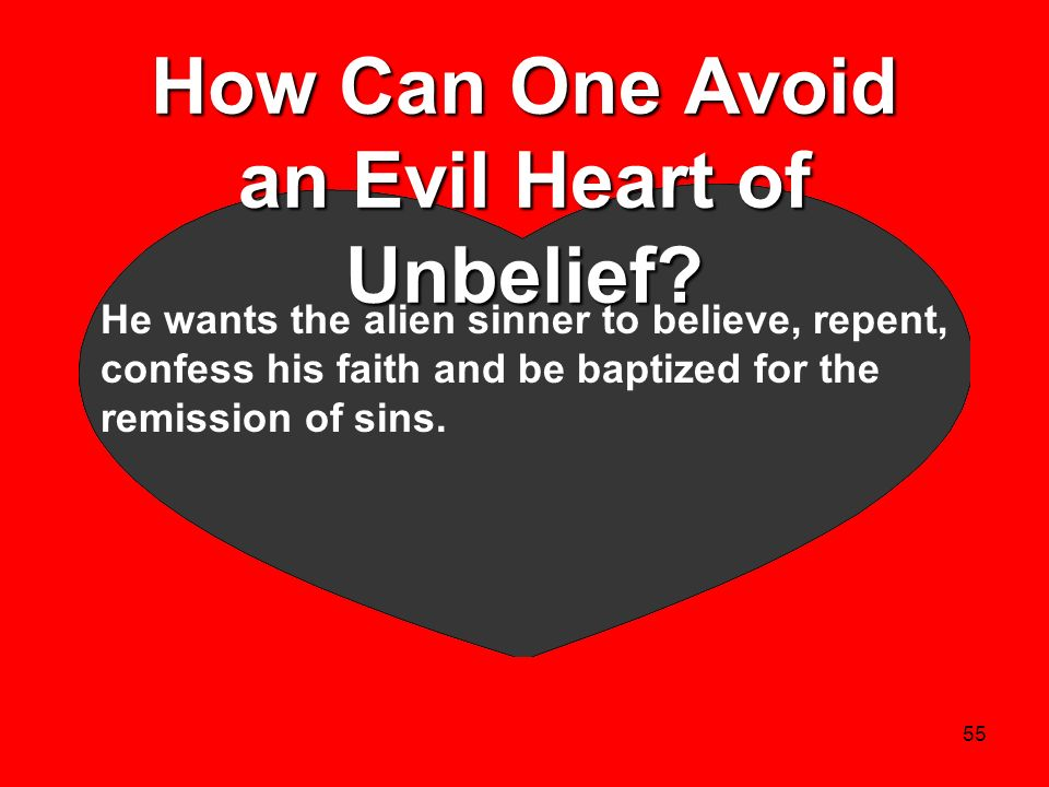 55 How Can One Avoid an Evil Heart of Unbelief? He wants the alien sinner to believe, repent, confess his faith and be baptized for the remission of s