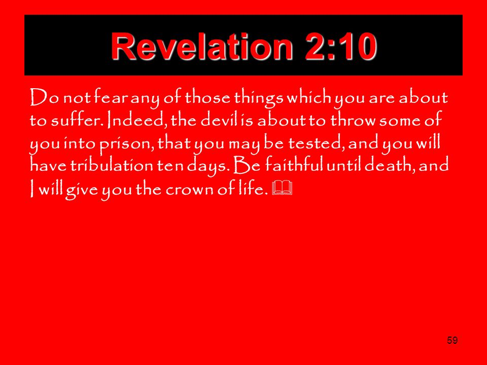 59 Revelation 2:10 Do not fear any of those things which you are about to suffer. Indeed, the devil is about to throw some of you into prison, that yo