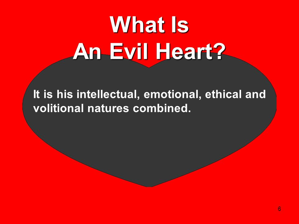 6 What Is An Evil Heart? It is his intellectual, emotional, ethical and volitional natures combined.