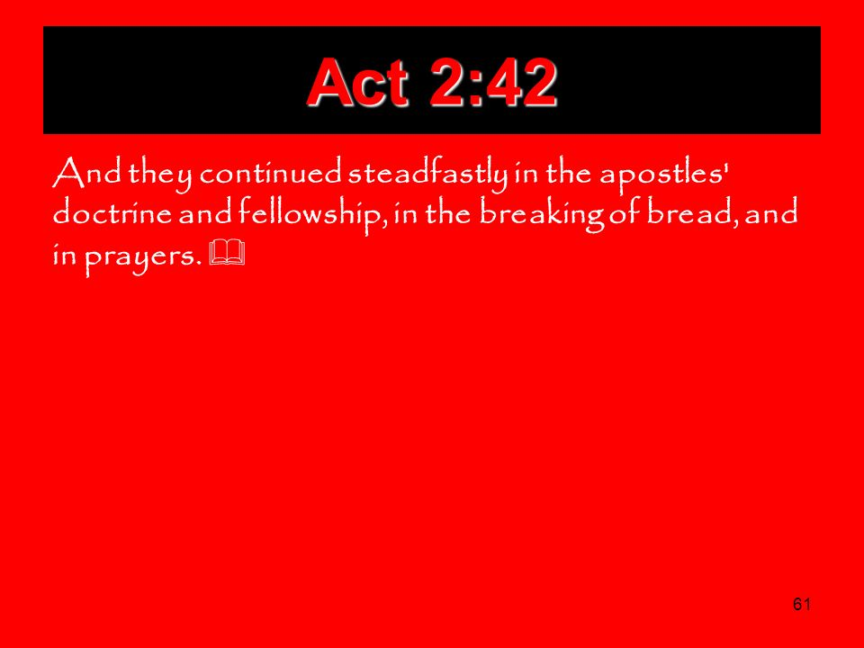 61 Act 2:42 And they continued steadfastly in the apostles' doctrine and fellowship, in the breaking of bread, and in prayers.