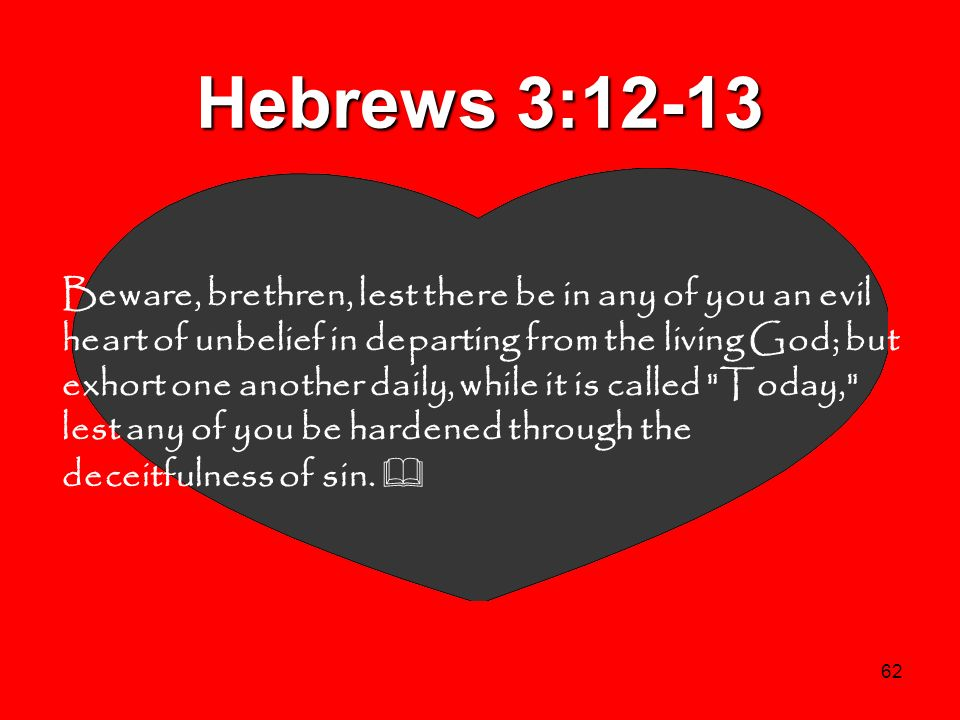 62 Hebrews 3:12-13 Beware, brethren, lest there be in any of you an evil heart of unbelief in departing from the living God; but exhort one another da