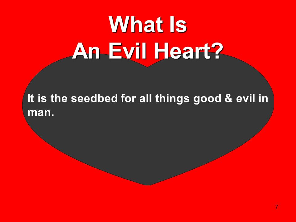 7 What Is An Evil Heart? It is the seedbed for all things good & evil in man.