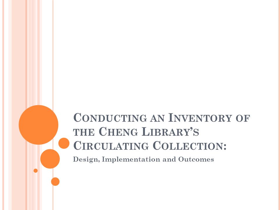C ONDUCTING AN I NVENTORY OF THE C HENG L IBRARY S C IRCULATING C OLLECTION : Design, Implementation and Outcomes