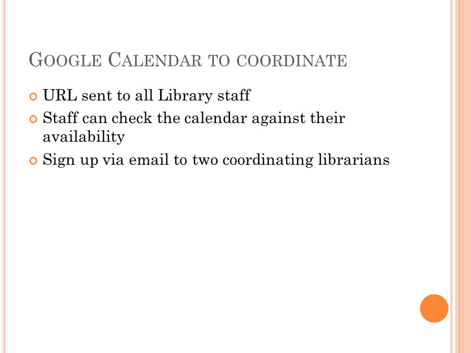 G OOGLE C ALENDAR TO COORDINATE URL sent to all Library staff Staff can check the calendar against their availability Sign up via  to two coordinating librarians
