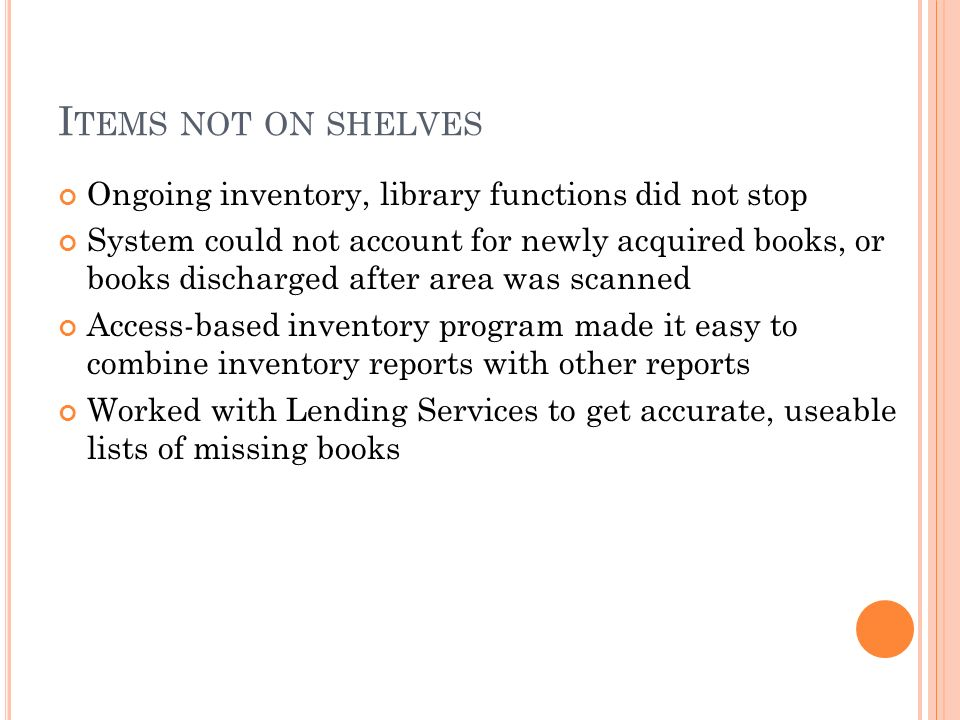 I TEMS NOT ON SHELVES Ongoing inventory, library functions did not stop System could not account for newly acquired books, or books discharged after area was scanned Access-based inventory program made it easy to combine inventory reports with other reports Worked with Lending Services to get accurate, useable lists of missing books