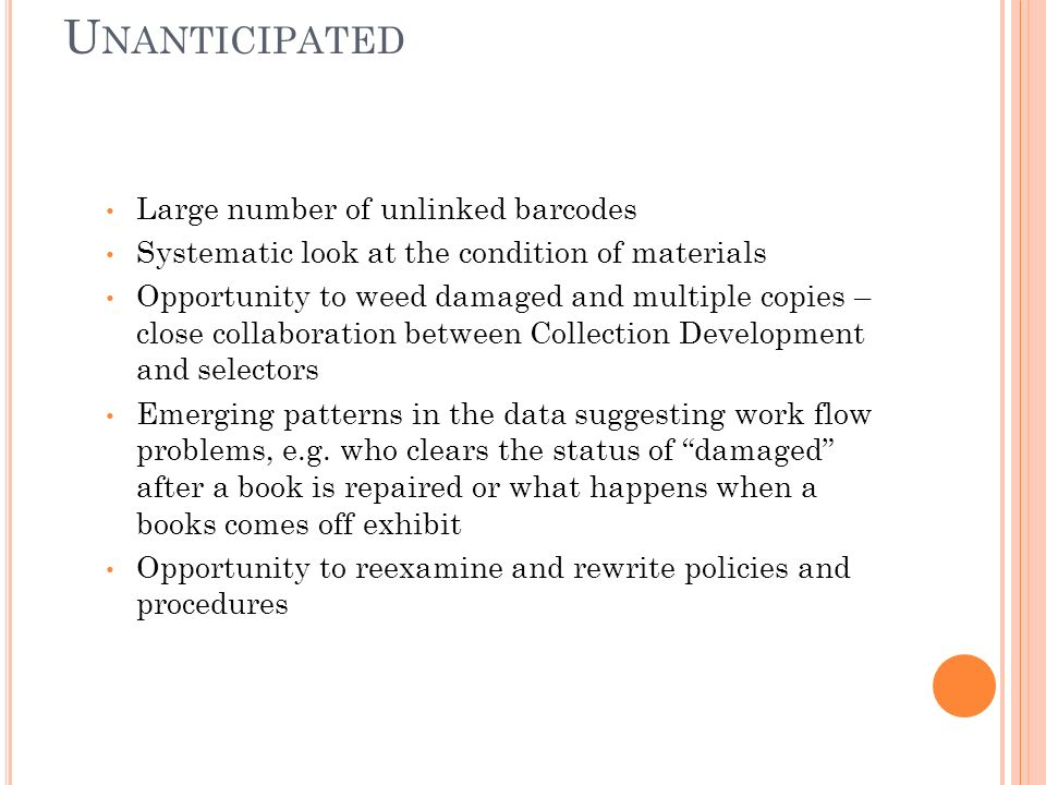 U NANTICIPATED Large number of unlinked barcodes Systematic look at the condition of materials Opportunity to weed damaged and multiple copies – close collaboration between Collection Development and selectors Emerging patterns in the data suggesting work flow problems, e.g.