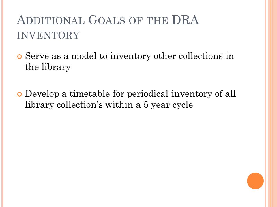 A DDITIONAL G OALS OF THE DRA INVENTORY Serve as a model to inventory other collections in the library Develop a timetable for periodical inventory of all library collections within a 5 year cycle