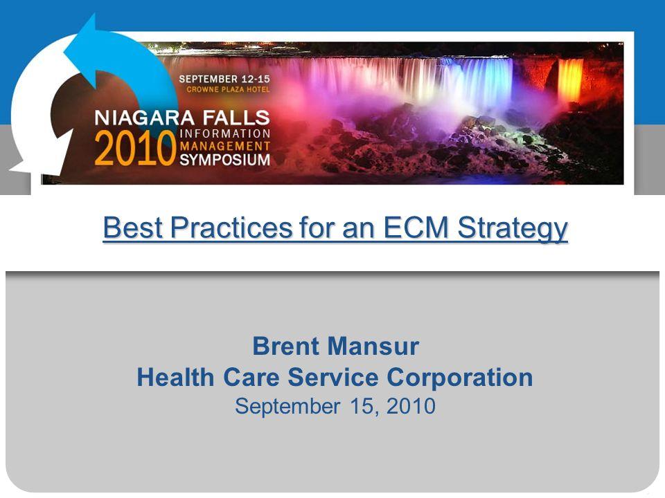 Best Practices for an ECM Strategy Brent Mansur Health Care Service Corporation September 15, 2010