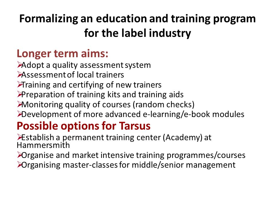 Formalizing an education and training program for the label industry Longer term aims: Adopt a quality assessment system Assessment of local trainers Training and certifying of new trainers Preparation of training kits and training aids Monitoring quality of courses (random checks) Development of more advanced e-learning/e-book modules Possible options for Tarsus Establish a permanent training center (Academy) at Hammersmith Organise and market intensive training programmes/courses Organising master-classes for middle/senior management