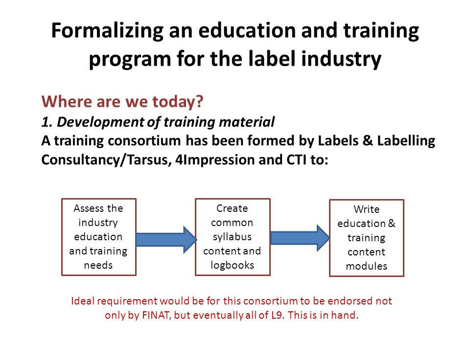 Formalizing an education and training program for the label industry The consortiums target aims are to: Produce a recognized global course that will serve to close the industry knowledge and skills gap Each course module to cover a specific aspect of the industry and the knowledge needed Each module to be written by authors who know the industry and are aware of current developments