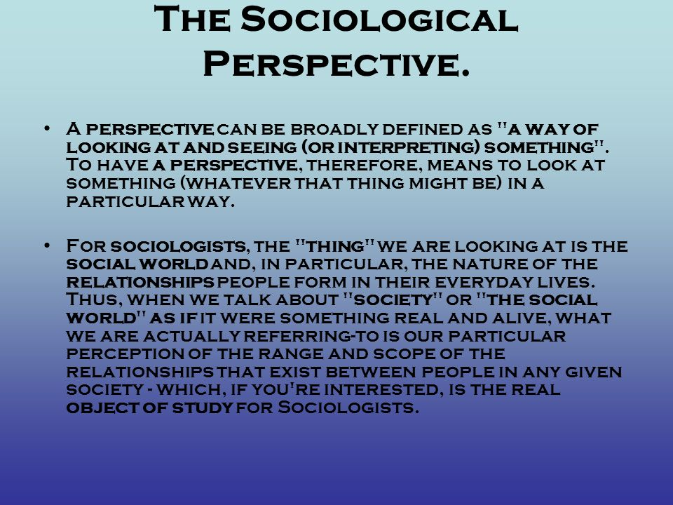 The Sociological Perspective. A perspective can be broadly defined as