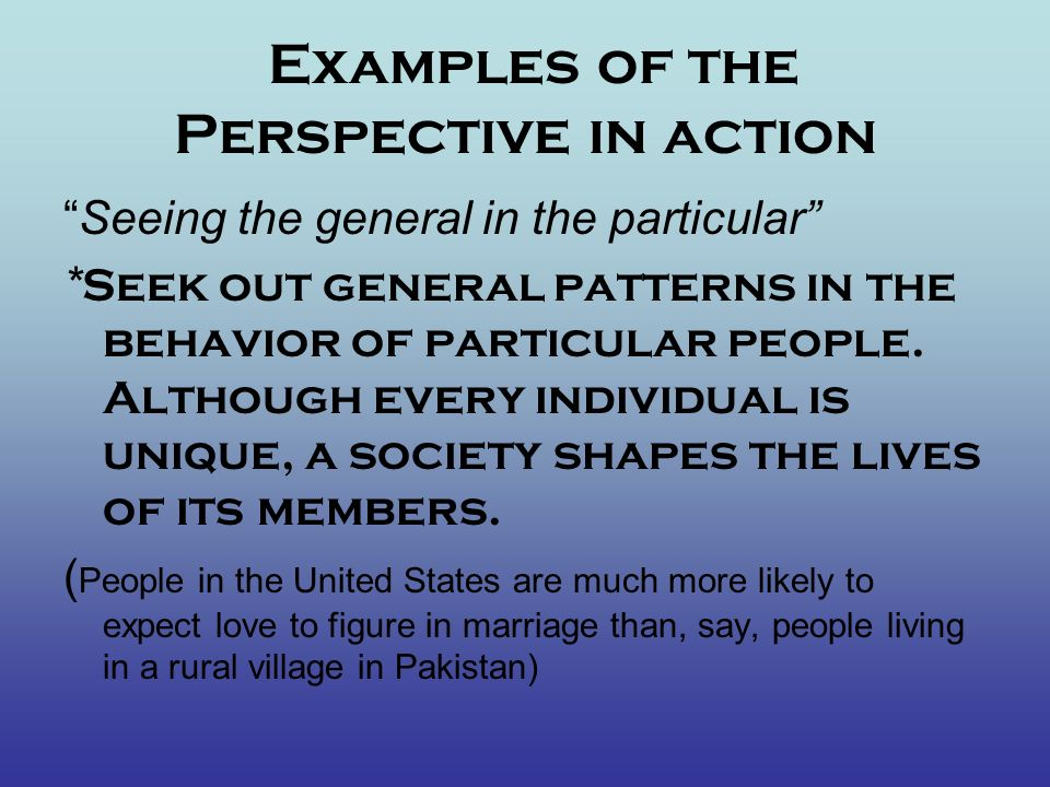 Examples of the Perspective in action Using the perspective means-challenging the familiar idea that we live our lives in terms of what we decide, consider instead that society shapes our experiences Read: The perspective at work- Going to College