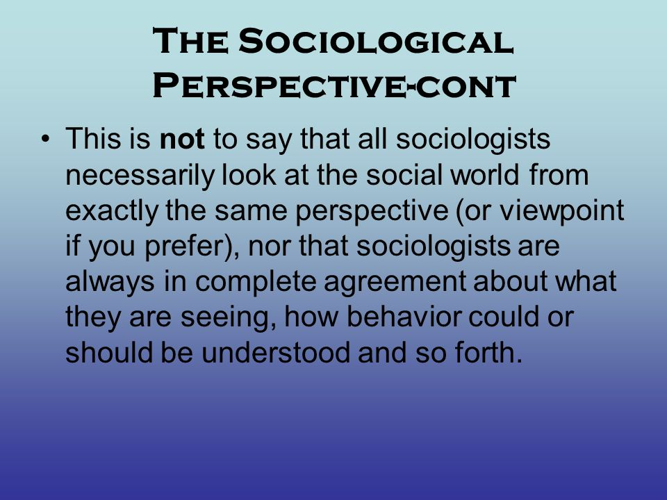 The Sociological Perspective-cont This is not to say that all sociologists necessarily look at the social world from exactly the same perspective (or