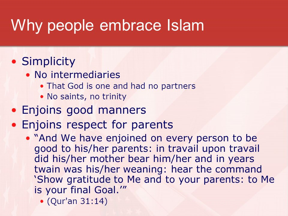 Why people embrace Islam Simplicity No intermediaries That God is one and had no partners No saints, no trinity Enjoins good manners Enjoins respect for parents And We have enjoined on every person to be good to his/her parents: in travail upon travail did his/her mother bear him/her and in years twain was his/her weaning: hear the command Show gratitude to Me and to your parents: to Me is your final Goal.