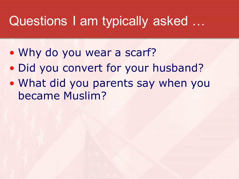 Questions I am typically asked … Why do you wear a scarf? Did you convert for your husband? What did you parents say when you became Muslim?