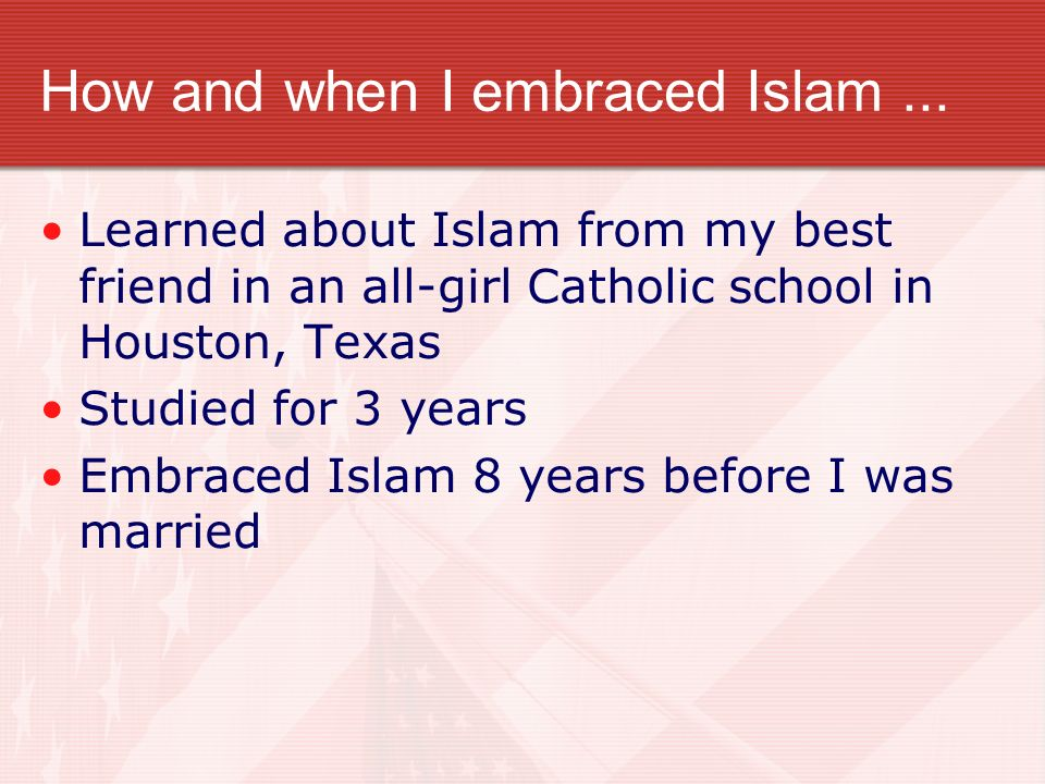 How and when I embraced Islam... Learned about Islam from my best friend in an all-girl Catholic school in Houston, Texas Studied for 3 years Embraced