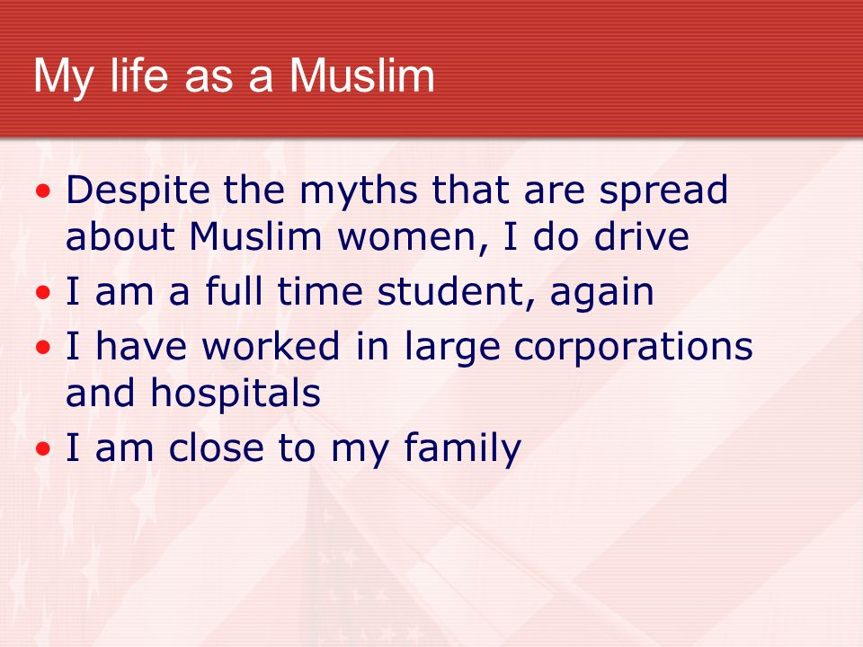 My life as a Muslim Despite the myths that are spread about Muslim women, I do drive I am a full time student, again I have worked in large corporatio