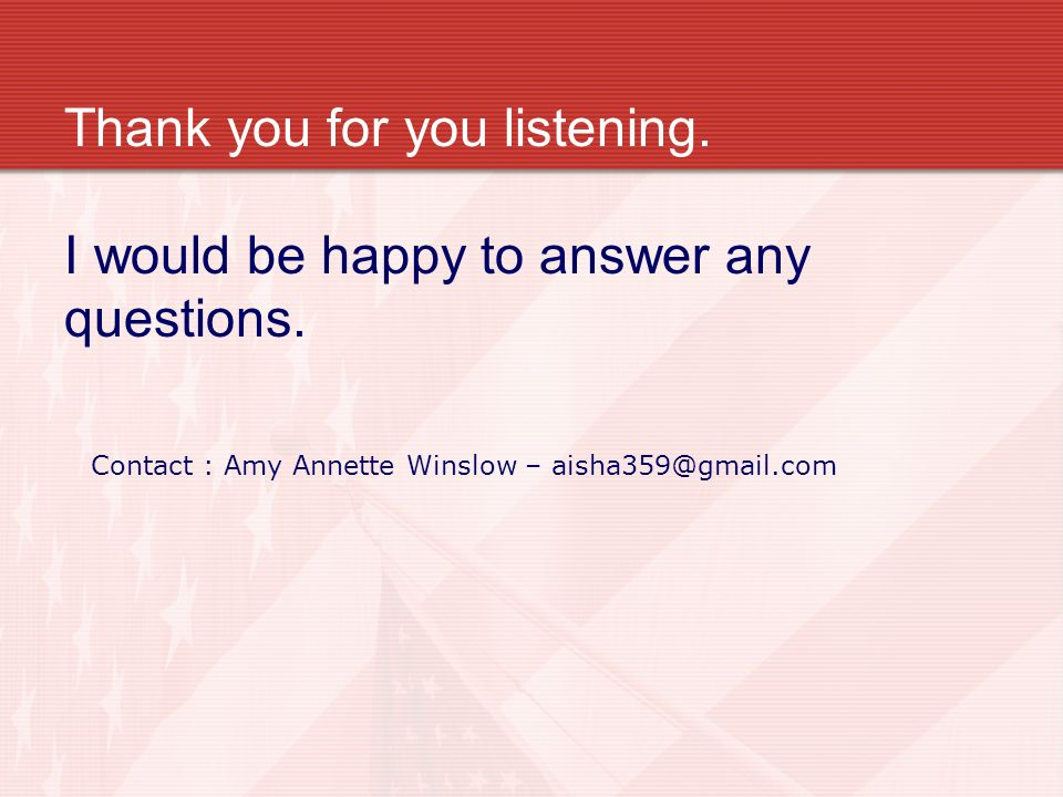 Thank you for you listening.I would be happy to answer any questions.