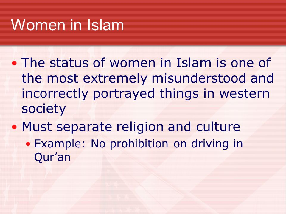 Women in Islam The status of women in Islam is one of the most extremely misunderstood and incorrectly portrayed things in western society Must separate religion and culture Example: No prohibition on driving in Quran
