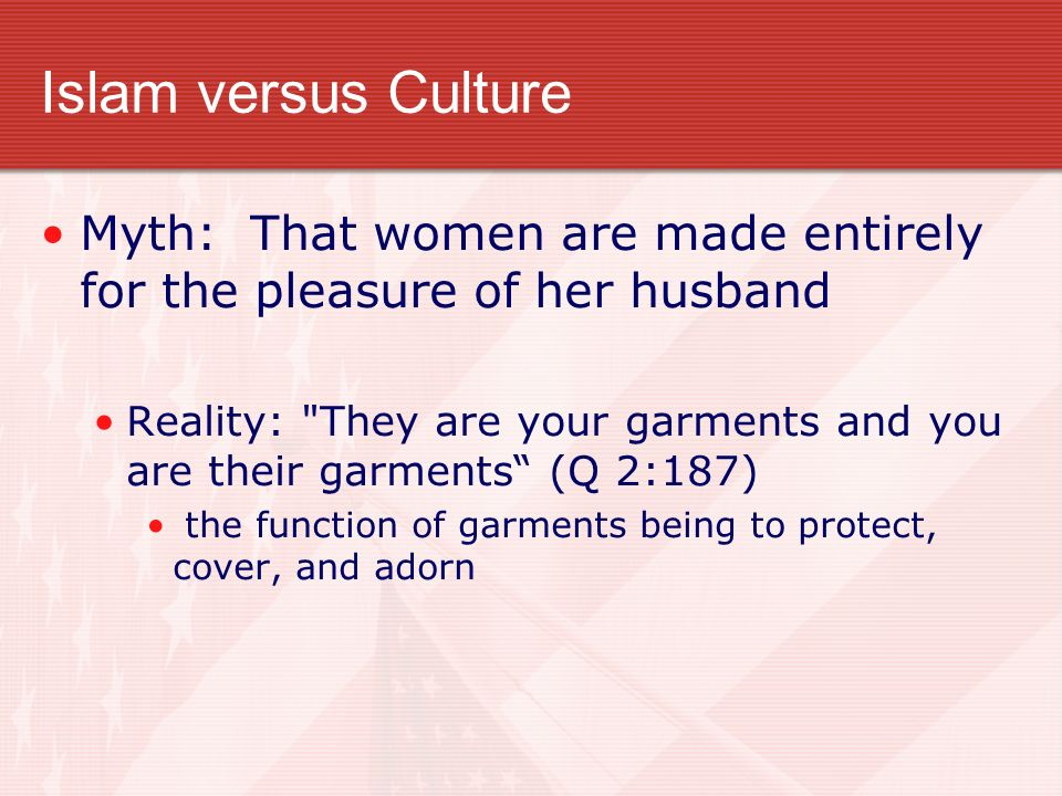Islam versus Culture Myth: That women are made entirely for the pleasure of her husband Reality: They are your garments and you are their garments (Q 2:187) the function of garments being to protect, cover, and adorn