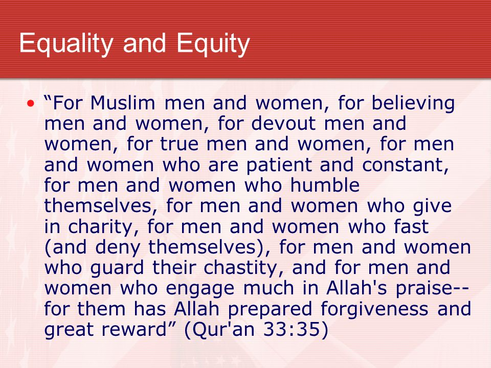 Equality and Equity For Muslim men and women, for believing men and women, for devout men and women, for true men and women, for men and women who are patient and constant, for men and women who humble themselves, for men and women who give in charity, for men and women who fast (and deny themselves), for men and women who guard their chastity, and for men and women who engage much in Allah s praise-- for them has Allah prepared forgiveness and great reward (Qur an 33:35)