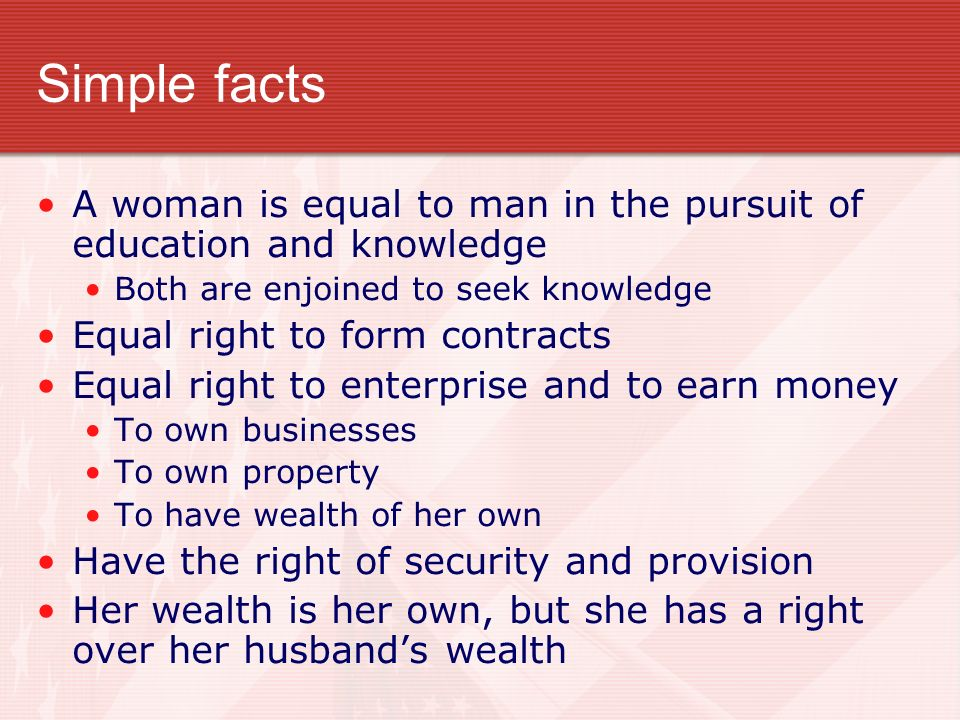 Simple facts A woman is equal to man in the pursuit of education and knowledge Both are enjoined to seek knowledge Equal right to form contracts Equal right to enterprise and to earn money To own businesses To own property To have wealth of her own Have the right of security and provision Her wealth is her own, but she has a right over her husbands wealth