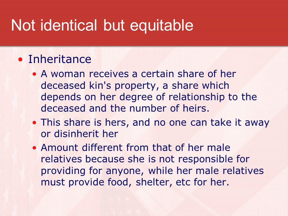 Not identical but equitable Inheritance A woman receives a certain share of her deceased kin s property, a share which depends on her degree of relationship to the deceased and the number of heirs.