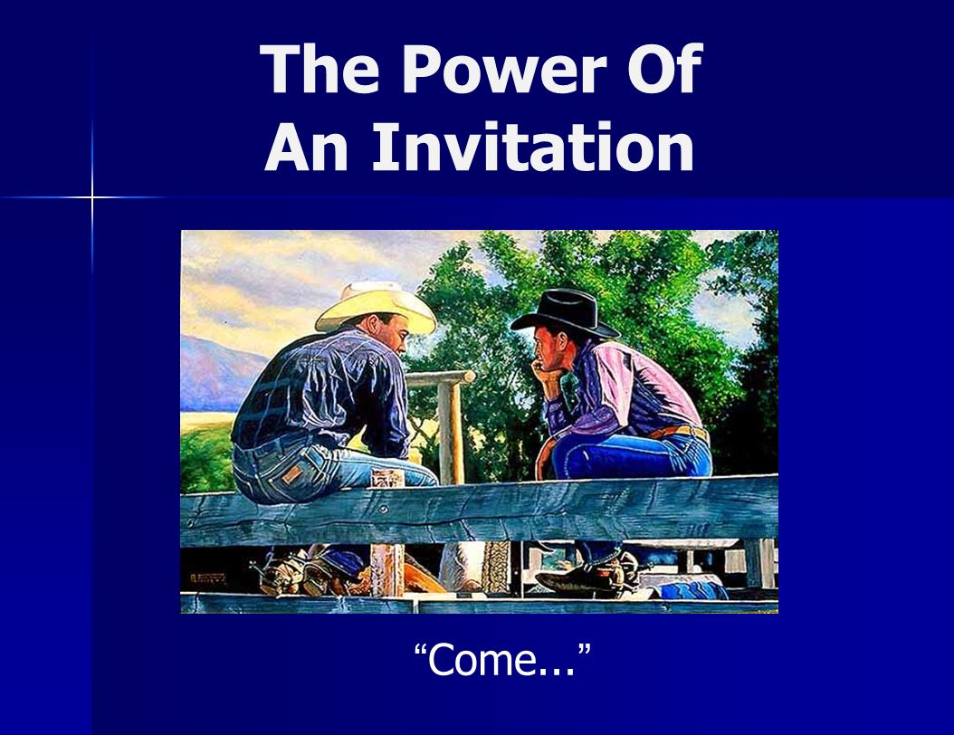 The Power Of An Invitation God invited sinners Isa 1:18-19 God invited the destitute Isa 55:1-3 Jesus invites the weary and heavy laden Mt 11:28-30 The Holy Spirit invites the thirsty Re 22:17 Divine Invitations