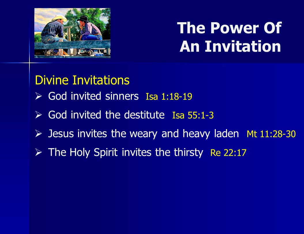 The Power Of An Invitation Prophesied Isa 2:1-39 Andrew invited Peter Jn 1:40-42 Philip invited Nathaniel Jn 1:43-46 The Samaritan invited her neighbors Jn 4:28-30 Levi invited friends and co-workers Lk 5:27-29 Cornelius invited friends and family Ac 10:24,33 Human Invitations