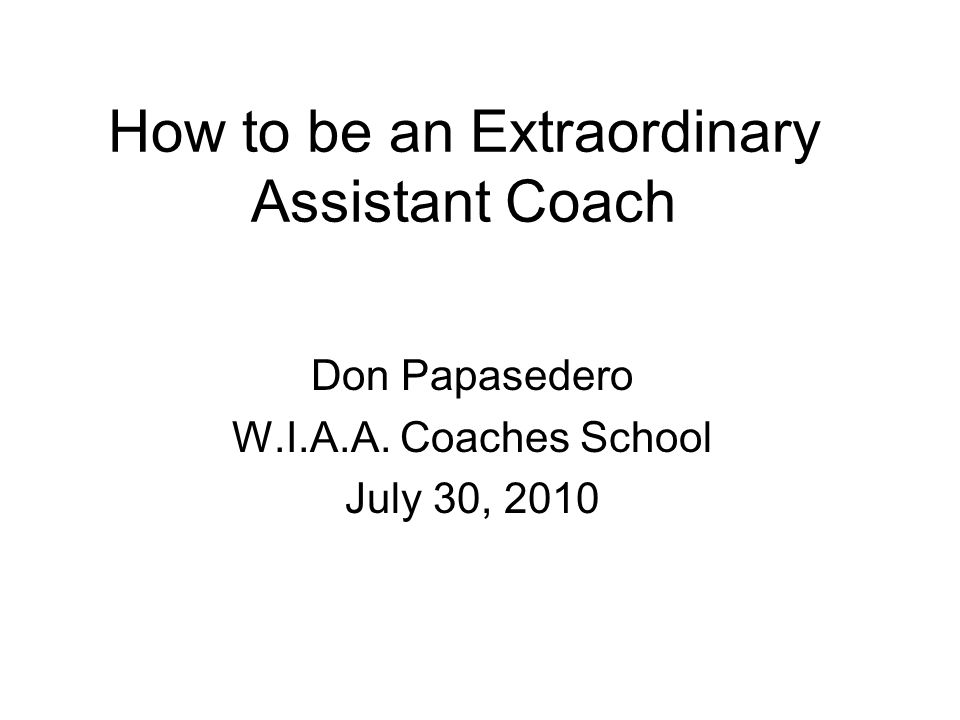 How to be an Extraordinary Assistant Coach Don Papasedero W.I.A.A. Coaches School July 30, 2010
