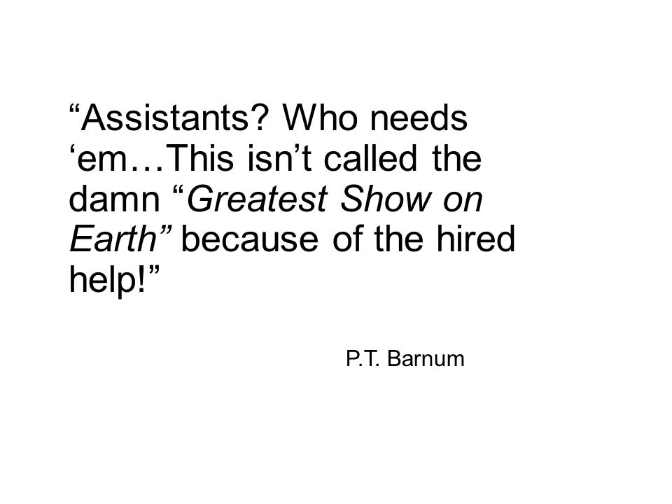 Assistants? Who needs em…This isnt called the damn Greatest Show on Earth because of the hired help! P.T. Barnum