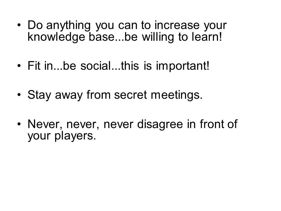 Do anything you can to increase your knowledge base...be willing to learn! Fit in...be social...this is important! Stay away from secret meetings. Nev