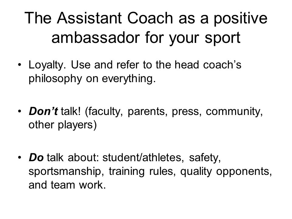 The Assistant Coach as a positive ambassador for your sport Loyalty. Use and refer to the head coachs philosophy on everything. Dont talk! (faculty, p